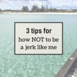 3 tips for how not to be a jerk like me